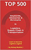 Keywords, Glossaries & Acronyms  in  Logistics, Supply Chain & Transportation: Learn to become Logistics Legend  ( by Antony Boskins ) (Top 500 Keywords Book 1)